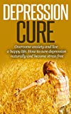 Depression Cure: Overcome Anxiety And Live A Happy Life How To Cure Depression Naturally And Become Stress Free (depression, depression cure, depression ... help, depression help, depression free)
