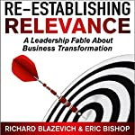 Re-Establishing Relevance: A Leadership Fable About Business Transformation | Richard Blazevich,Eric Bishop