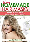 EASY Homemade Hair Masks: Natural Recipes To Make Your Hair Beautiful and Shiny