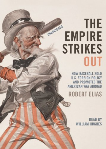 The Empire Strikes Out: How Baseball Sold U.S. Foreign Policy and Promoted the American Way Abroad (Library Edition)