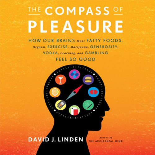 The Compass of Pleasure - How Our Brains Make Fatty Foods, Orgasm, Exercise, Marijuana, Generosity, Vodka, Learning, and Gambling Feel So Good - David J. Linden