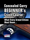 Concealed Carry Beginner's Crash Course - What Every Armed Citizen Must Know About Carrying A Concealed Firearm