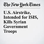 U.S. Airstrike, Intended for ISIS, Kills Syrian Government Troops | Anne Barnard,Mark Mazzetti