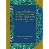 Flora de las Islas Baleares, seguida de un diccionario de los nombres baleares, castellanos y botánicos de las...