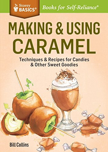 Making & Using Caramel: Techniques & Recipes for Candies & Other Sweet Goodies. A Storey BASICS® Title by Bill Collins