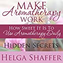 Make Aromatherapy Work: How Sweet It Is to Use Aromatherapy Daily: Hidden Secrets (       UNABRIDGED) by Helga Shaffer Narrated by Gwen Trussler