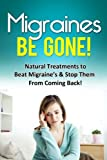 Migraines Be Gone!: Natural Treatments to Beat Migraines & Stop Them From Coming Back!
