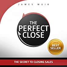 The Perfect Close: The Secret to Closing Sales - the Best Selling Practices & Techniques for Closing the Deal Audiobook by James Muir Narrated by James Muir