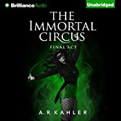 The Immortal Circus: Final Act: Cirque des Immortels, Book 3 | [A. R. Kahler]