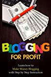 Blogging for Profit: Learn How to Make Money Blogging With Step by Step Instruction (Volume 1)