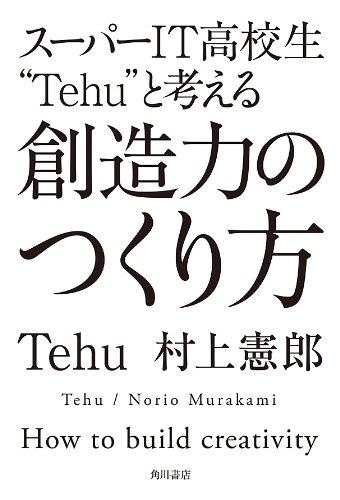 """スーパーIT高校生""""Tehu""""と考える 創造力のつくり方 角川書店単行本"""