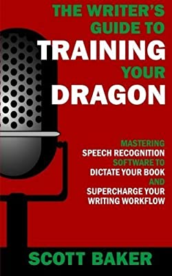 The Writer's Guide to Training Your Dragon: Using Speech Recognition Software to Dictate Your Book and Supercharge Your Writing Workflow (Dictation Mastery for PC and Mac) by Scott Baker (2016-02-19)