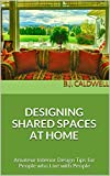 DESIGNING SHARED SPACES AT HOME: Amateur Interior Design Tips for People who Live with People