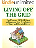 Living Off the Grid: The Ultimate Off-Grid Guide to Becoming Your Own Source of Water and Electrical Power (Living Off the Grid, living off grid, off grid living)