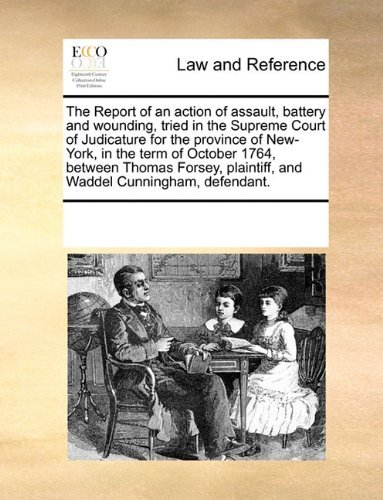 The Report of an action of assault, battery and wounding, tried in the Supreme Court of Judicature for the province of New-York, in the term of ... plaintiff, and Waddel Cunningham, defendant. by See Notes Multiple Contributors (2010-06-01)