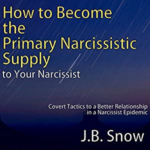 How to Become the Primary Narcissistic Supply to Your Narcissist: Covert Tactics to a Better Relationship in a Narcissist Epidemic Audiobook