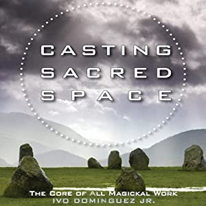 Casting Sacred Space: The Core of All Magickal Work | [Ivo Dominguez]