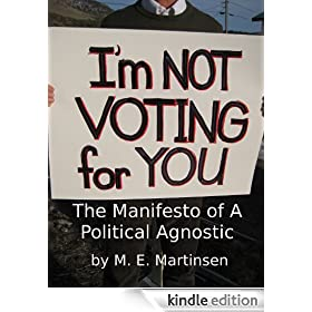 I'm Not Voting for You! - The Manifesto of a Political Agnostic.
