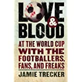 Love and Blood: At the World Cup with the Footballers, Fans, and Freaks ~ Jamie Trecker