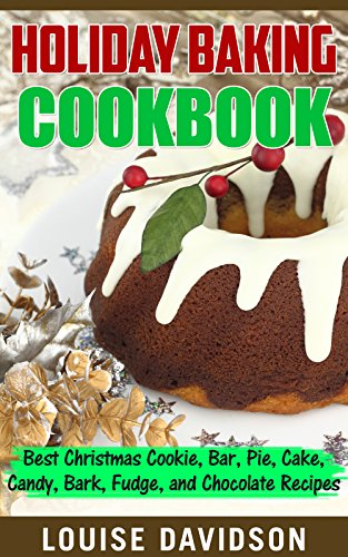 Holiday Baking Cookbook: Best Christmas Cookie, Pie, Bar, Cake, Candy, Bark, Fudge, and Chocolate Recipes by Louise Davidson
