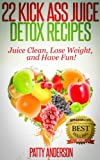 22 Kick Ass Juice Detox Recipes: Juice Clean, Lose Weight, and Have Fun!