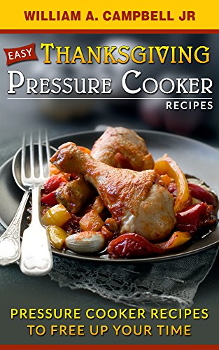 Easy Thanksgiving Pressure Cooker Recipes: Pressure Cooker Recipes to Free Up Your Time by William A. Campbell jr