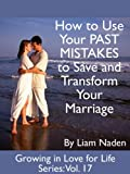 How to Use Your PAST MISTAKES to Save and Transform Your Marriage (Growing in Love for Life Series, Vol. 17)