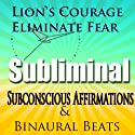 Lion's Courage Subliminal Hypnosis: Eliminate Fear, Subconscious Affirmations, Binaural Beats, Solfeggio Tones  by  Subliminal Hypnosis Narrated by Joel Thielke