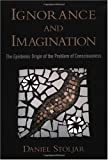 Ignorance and Imagination: The Epistemic Origin of the Problem of Consciousness (Philosophy of Mind)