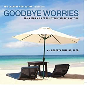 The Calming Collection - Goodbye Worries. ** Guided meditation to train your mind to quiet your thoughts - Train your mind to quiet your thoughts CD - Hypnotic Guided CD ** by Roberta Shapiro Productions