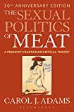 The Sexual Politics of Meat (20th Anniversary Edition): A Feminist-Vegetarian Critical Theory