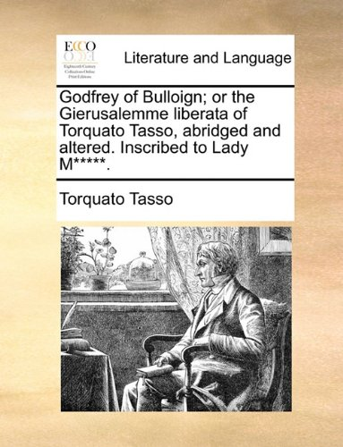 Godfrey of Bulloign; or the Gierusalemme liberata of Torquato Tasso, abridged and altered. Inscribed to Lady M*****.