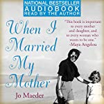 When I Married My Mother: A Daughter's Search for What Really Matters - and How She Found It Caring for Mama Jo | Jo Maeder
