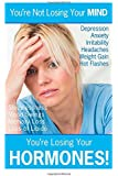 You're not Losing Your MIND, You're Losing Your HORMONES!: This book explains the reason for the, over 115, symptoms that accompany the hormone ... Therapy, But No One's Telling You) (Volume 1)