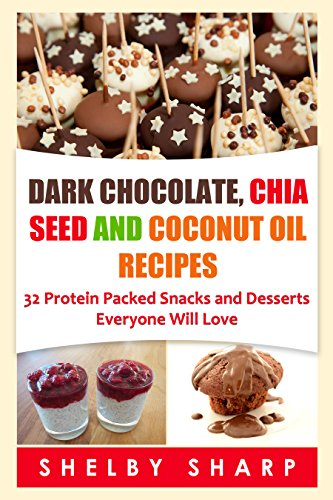 Dark Chocolate, Chia Seed and Coconut Oil Recipes: 32 Protein Packed Snacks and Desserts Everyone Will Love (Chia Seed Recipes Book 1) by Shelby Sharp