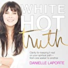 White Hot Truth: Clarity for Keeping It Real on Your Spiritual Path from One Seeker to Another Hörbuch von Danielle LaPorte Gesprochen von: Danielle LaPorte