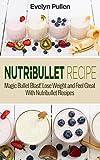 Nutribullet Recipes: Magic Bullet Blast! Lose Weight and Feel Great With Nutribullet Recipes (Nutribullet, Natural Foods, Non-Alcoholic)