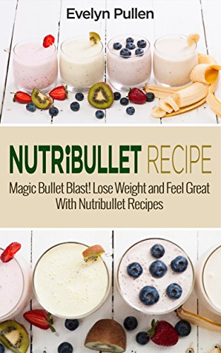 Nutribullet Recipes: Magic Bullet Blast! Lose Weight and Feel Great With Nutribullet Recipes (Nutribullet, Natural Foods, Non-Alcoholic) by Evelyn Pullen