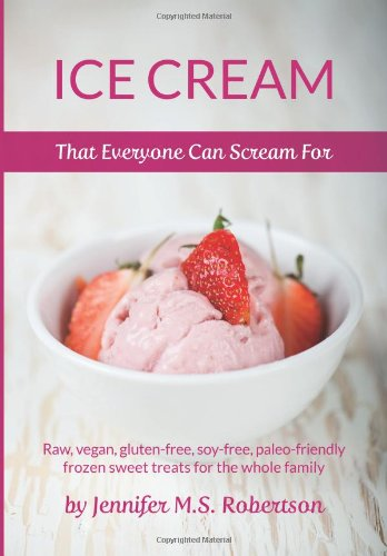 Ice Cream That Everyone Can Scream For: Raw, vegan, gluten-free, soy-free, paleo-friendly frozen sweet treats for the whole family by Jennifer M.S. Robertson