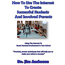 How To Use The Internet To Create Successful Students And Involved Parents: Using The Internet To Boost Parental Involvement In Your School (       UNABRIDGED) by Jim Anderson Narrated by Jim Anderson