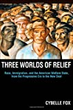 Three Worlds of Relief: Race, Immigration, and the American Welfare State from the Progressive Era to the New Deal (Princeton Studies in American Politics)