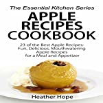 Apple Recipes Cookbook - 23 of the Best Apple Recipes: Fun, Delicious, Mouthwatering Apple Recipes for a Meal and Appetizer | Heather Hope