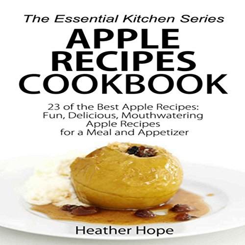 Apple Recipes Cookbook - 23 of the Best Apple Recipes: Fun, Delicious, Mouthwatering Apple Recipes for a Meal and Appetizer by Heather Hope
