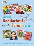 Die große Handarbeitschule für Kids: Strickliesel. Pompons. Filzen. Häkeln. Stricken. Sticken. Nähen