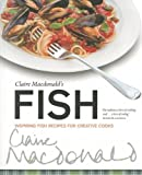 Claire McDonald Claire McDonald's Fish: Inspiring Fish Recipes for Creative Cooks