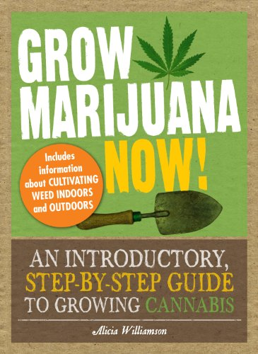 Alicia Williamson - Grow Marijuana Now!: An Introductory, Step-by-Step Guide to Growing Cannabis