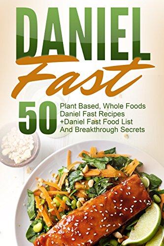 Daniel Fast: 50 Plant Based, Whole Foods Daniel Fast Recipes+Daniel Fast Food List And Breakthrough Secrets (Daniel Fast, Daniel Plan, Daniel Plan Cookbook, Whole Foods, Daniel Fast Cookbook) by David Richards