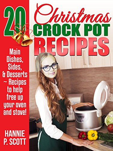 Christmas Crock Pot Recipes: 20 Christmas Crock Pot Recipes to Free Up Your Oven and Stove! (Simple and Easy Thanksgiving Recipes) by Hannie P. Scott