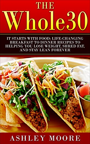 The Whole30: It Starts With Food: Life-changing Breakfast to Dinner Recipes to Helping You Lose Weight, Shred Fat, and Stay Lean Forever (Whole 30 Diet, Whole 30 Cookbook,) by Ashley Moore