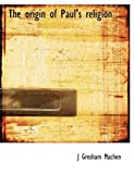 The origin of Paul's religion .. (1117981614) by Machen, J Gresham